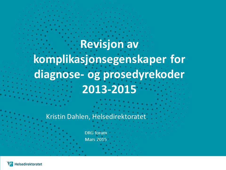 Revisjon av komplikasjonsegenskaper for diagnose- og prosedyrekoder 2013-2015 Kristin Dahlen, Helsedirektoratet DRG forum Mars 2015