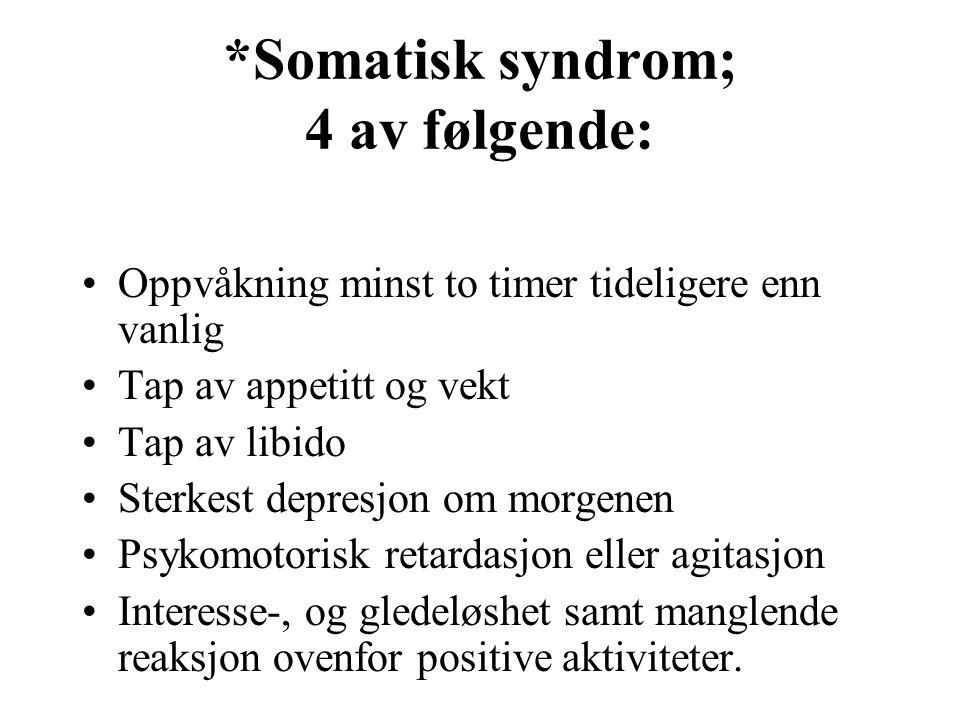 *Somatisk syndrom; 4 av følgende: Oppvåkning minst to timer tideligere enn vanlig Tap av appetitt og vekt Tap av libido Sterkest depresjon om morgenen