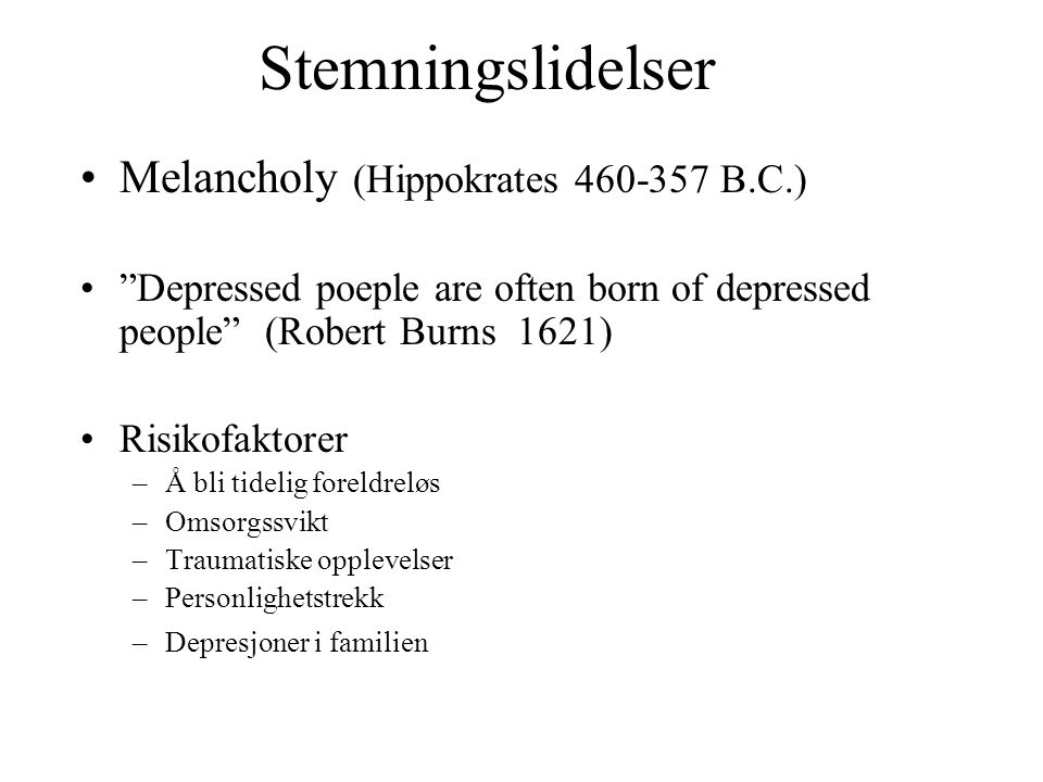 """Stemningslidelser Melancholy (Hippokrates 460-357 B.C.) """"Depressed poeple are often born of depressed people"""" (Robert Burns 1621) Risikofaktorer –Å bl"""