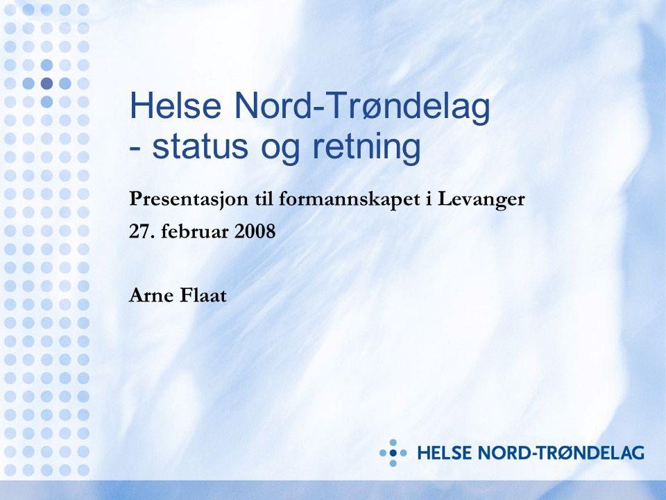 Helse Nord-Trøndelag - status og retning Presentasjon til formannskapet i Levanger 27. februar 2008 Arne Flaat