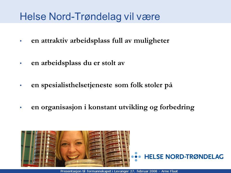 Presentasjon til formannskapet i Levanger 27. februar 2008 - Arne Flaat Helse Nord-Trøndelag vil være en attraktiv arbeidsplass full av muligheter en