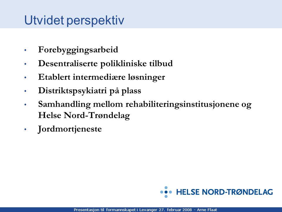 Presentasjon til formannskapet i Levanger 27. februar 2008 - Arne Flaat Utvidet perspektiv Forebyggingsarbeid Desentraliserte polikliniske tilbud Etab