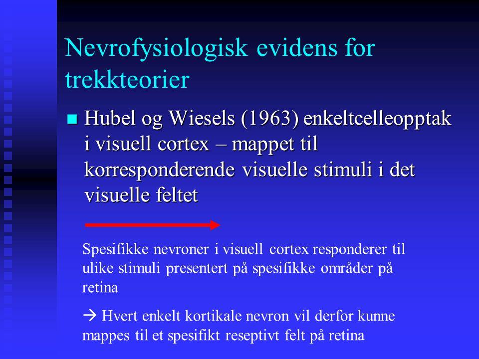 Nevrofysiologisk evidens for trekkteorier Hubel og Wiesels (1963) enkeltcelleopptak i visuell cortex – mappet til korresponderende visuelle stimuli i det visuelle feltet Hubel og Wiesels (1963) enkeltcelleopptak i visuell cortex – mappet til korresponderende visuelle stimuli i det visuelle feltet Spesifikke nevroner i visuell cortex responderer til ulike stimuli presentert på spesifikke områder på retina  Hvert enkelt kortikale nevron vil derfor kunne mappes til et spesifikt reseptivt felt på retina