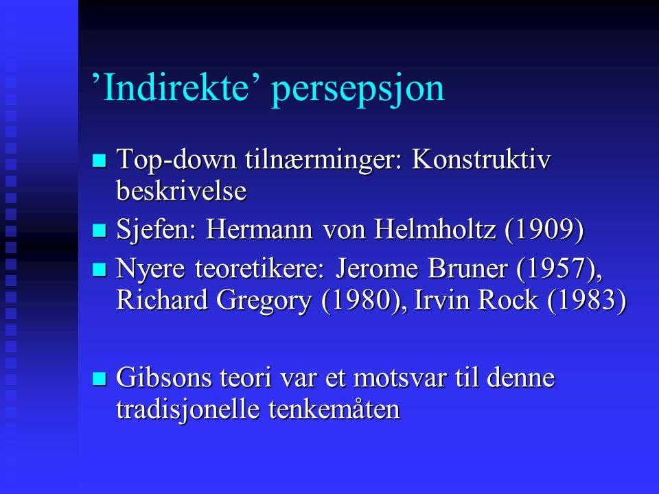 'Indirekte' persepsjon Top-down tilnærminger: Konstruktiv beskrivelse Top-down tilnærminger: Konstruktiv beskrivelse Sjefen: Hermann von Helmholtz (1909) Sjefen: Hermann von Helmholtz (1909) Nyere teoretikere: Jerome Bruner (1957), Richard Gregory (1980), Irvin Rock (1983) Nyere teoretikere: Jerome Bruner (1957), Richard Gregory (1980), Irvin Rock (1983) Gibsons teori var et motsvar til denne tradisjonelle tenkemåten Gibsons teori var et motsvar til denne tradisjonelle tenkemåten