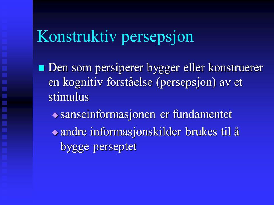 Konstruktiv persepsjon Den som persiperer bygger eller konstruerer en kognitiv forståelse (persepsjon) av et stimulus Den som persiperer bygger eller konstruerer en kognitiv forståelse (persepsjon) av et stimulus  sanseinformasjonen er fundamentet  andre informasjonskilder brukes til å bygge perseptet