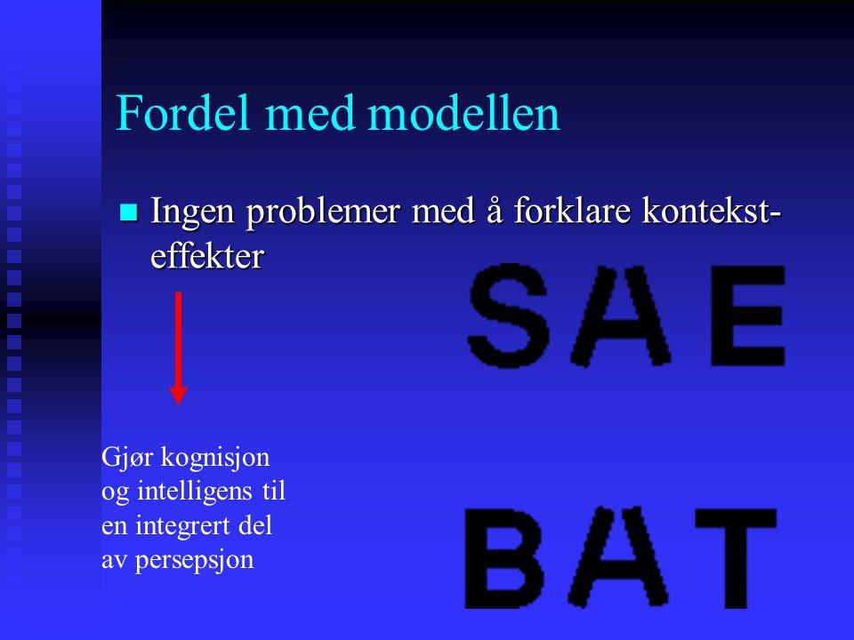 Fordel med modellen Ingen problemer med å forklare kontekst- effekter Ingen problemer med å forklare kontekst- effekter Gjør kognisjon og intelligens til en integrert del av persepsjon