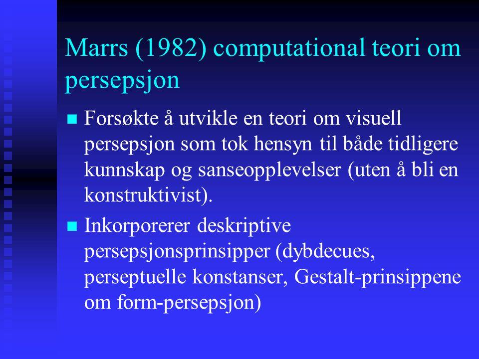 Marrs (1982) computational teori om persepsjon Forsøkte å utvikle en teori om visuell persepsjon som tok hensyn til både tidligere kunnskap og sanseopplevelser (uten å bli en konstruktivist).