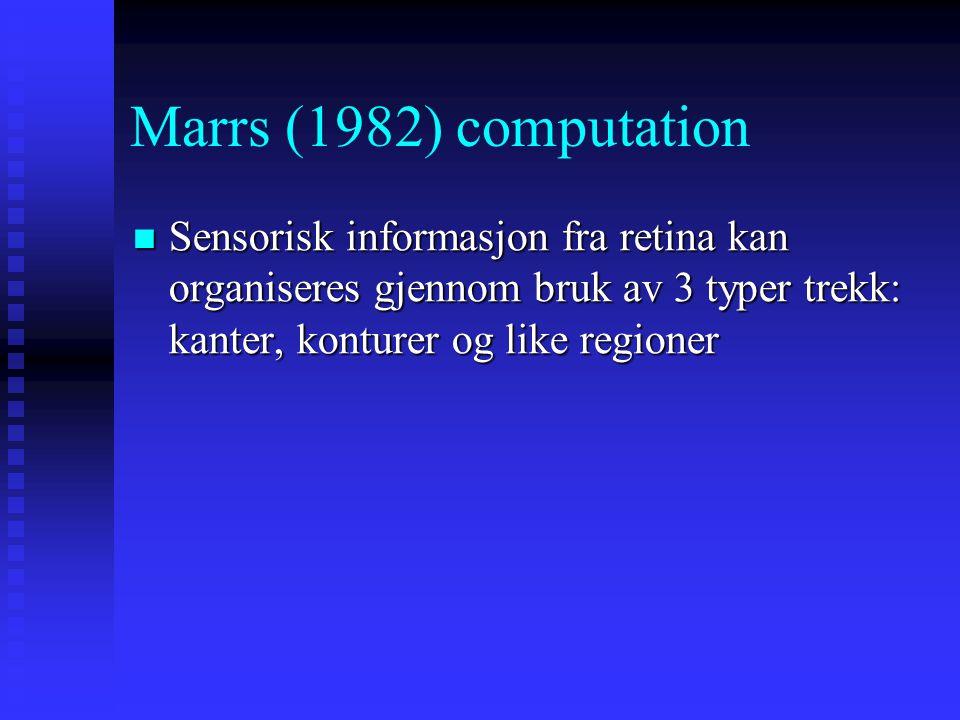 Marrs (1982) computation Sensorisk informasjon fra retina kan organiseres gjennom bruk av 3 typer trekk: kanter, konturer og like regioner Sensorisk informasjon fra retina kan organiseres gjennom bruk av 3 typer trekk: kanter, konturer og like regioner