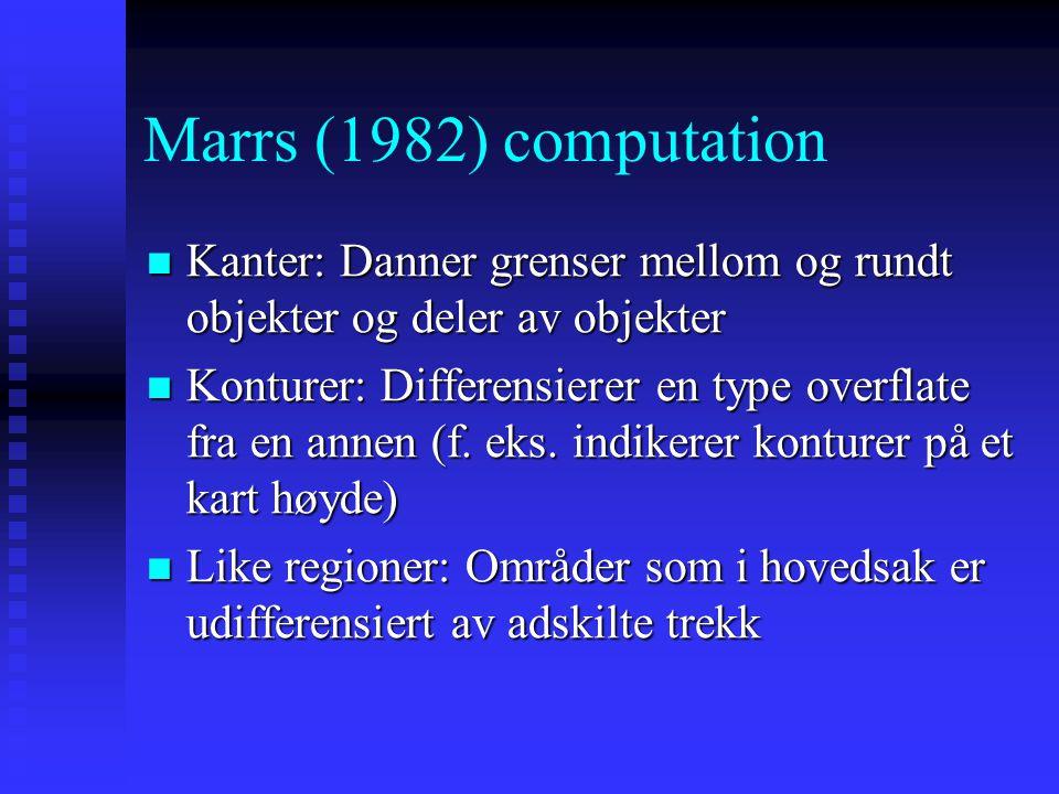 Marrs (1982) computation Sensorisk informasjon fra retina kan organiseres gjennom bruk av 3 typer trekk: kanter, konturer og like regioner Sensorisk i