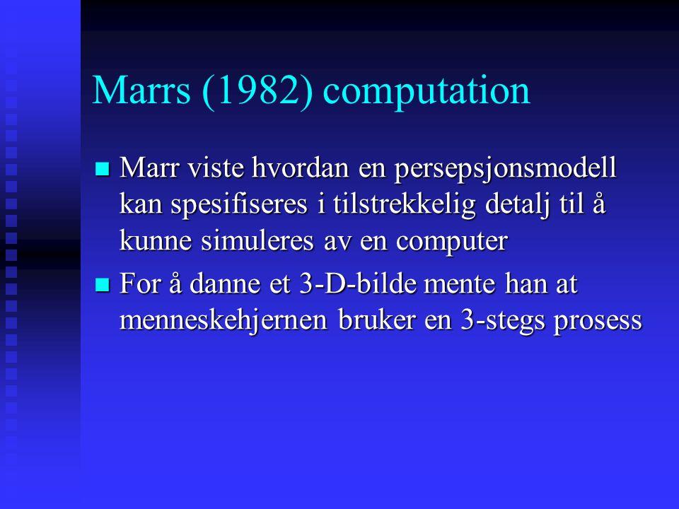 Marrs (1982) computation Marr viste hvordan en persepsjonsmodell kan spesifiseres i tilstrekkelig detalj til å kunne simuleres av en computer Marr viste hvordan en persepsjonsmodell kan spesifiseres i tilstrekkelig detalj til å kunne simuleres av en computer For å danne et 3-D-bilde mente han at menneskehjernen bruker en 3-stegs prosess For å danne et 3-D-bilde mente han at menneskehjernen bruker en 3-stegs prosess