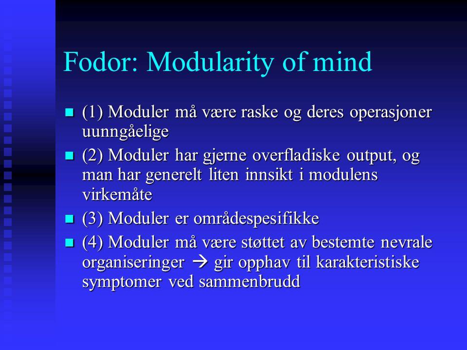 Fodor: Modularity of mind (1) Moduler må være raske og deres operasjoner uunngåelige (1) Moduler må være raske og deres operasjoner uunngåelige (2) Moduler har gjerne overfladiske output, og man har generelt liten innsikt i modulens virkemåte (2) Moduler har gjerne overfladiske output, og man har generelt liten innsikt i modulens virkemåte (3) Moduler er områdespesifikke (3) Moduler er områdespesifikke (4) Moduler må være støttet av bestemte nevrale organiseringer  gir opphav til karakteristiske symptomer ved sammenbrudd (4) Moduler må være støttet av bestemte nevrale organiseringer  gir opphav til karakteristiske symptomer ved sammenbrudd