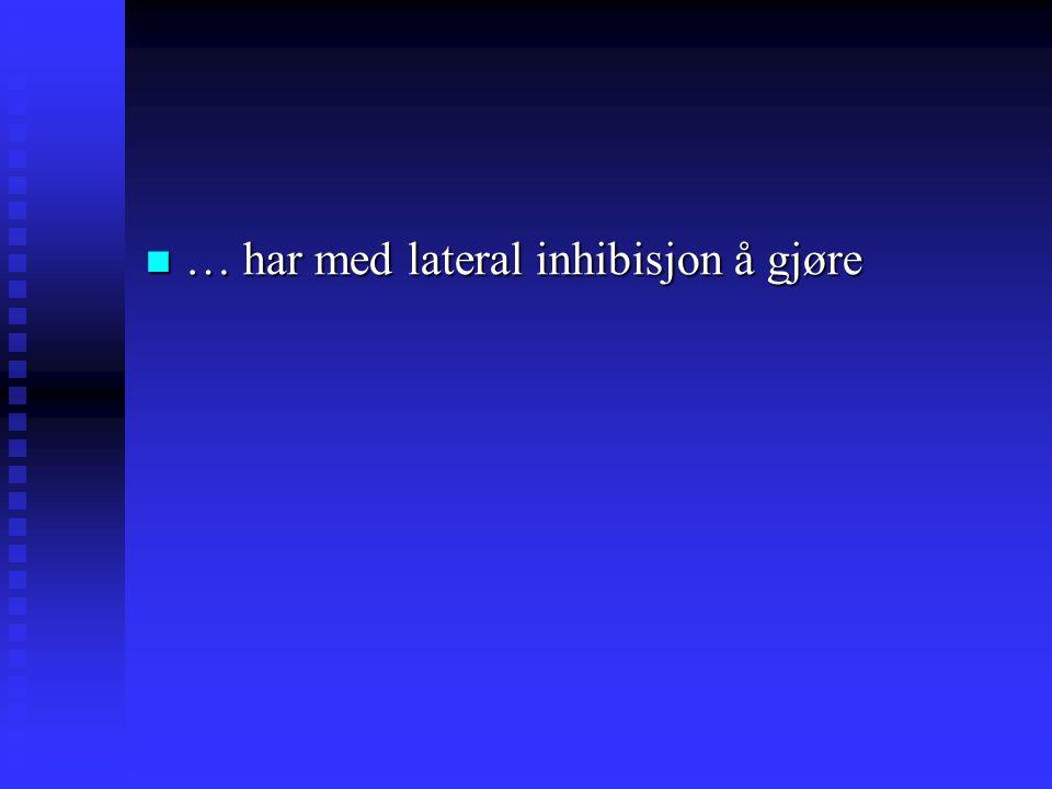 … har med lateral inhibisjon å gjøre … har med lateral inhibisjon å gjøre