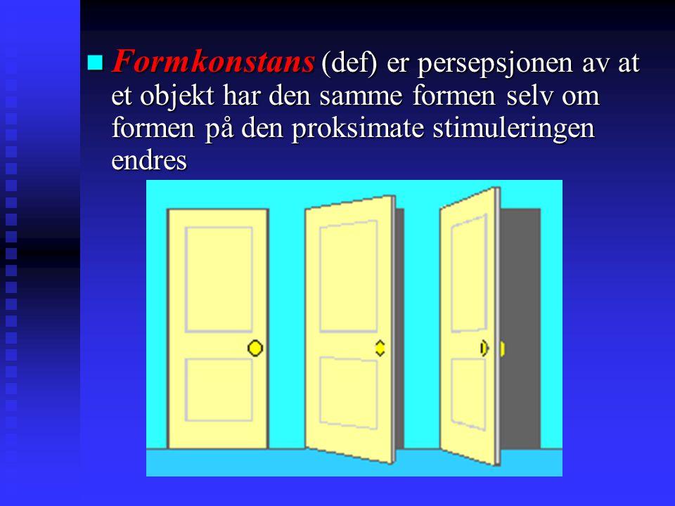 Formkonstans (def) er persepsjonen av at et objekt har den samme formen selv om formen på den proksimate stimuleringen endres Formkonstans (def) er persepsjonen av at et objekt har den samme formen selv om formen på den proksimate stimuleringen endres
