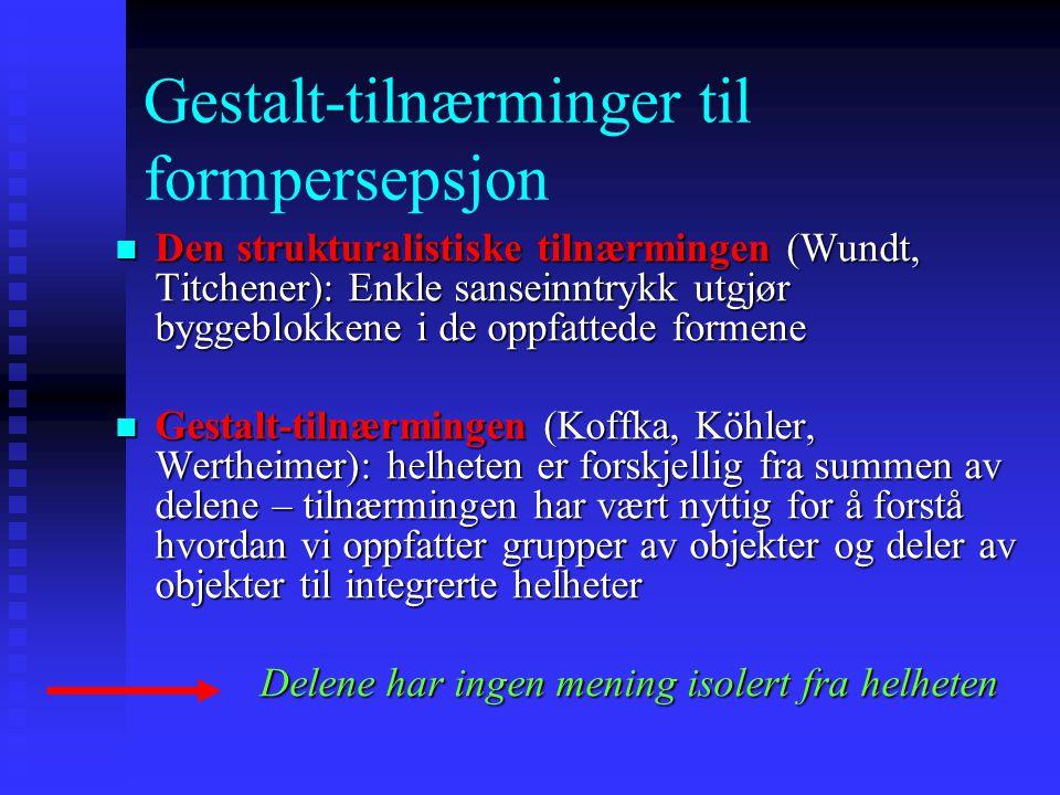 Gestalt-tilnærminger til formpersepsjon Den strukturalistiske tilnærmingen (Wundt, Titchener): Enkle sanseinntrykk utgjør byggeblokkene i de oppfattede formene Den strukturalistiske tilnærmingen (Wundt, Titchener): Enkle sanseinntrykk utgjør byggeblokkene i de oppfattede formene Gestalt-tilnærmingen (Koffka, Köhler, Wertheimer): helheten er forskjellig fra summen av delene – tilnærmingen har vært nyttig for å forstå hvordan vi oppfatter grupper av objekter og deler av objekter til integrerte helheter Gestalt-tilnærmingen (Koffka, Köhler, Wertheimer): helheten er forskjellig fra summen av delene – tilnærmingen har vært nyttig for å forstå hvordan vi oppfatter grupper av objekter og deler av objekter til integrerte helheter Delene har ingen mening isolert fra helheten Delene har ingen mening isolert fra helheten