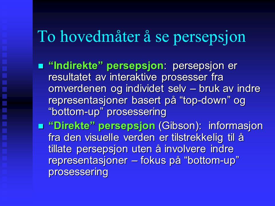 To hovedmåter å se persepsjon Indirekte persepsjon: persepsjon er resultatet av interaktive prosesser fra omverdenen og individet selv – bruk av indre representasjoner basert på top-down og bottom-up prosessering Indirekte persepsjon: persepsjon er resultatet av interaktive prosesser fra omverdenen og individet selv – bruk av indre representasjoner basert på top-down og bottom-up prosessering Direkte persepsjon (Gibson): informasjon fra den visuelle verden er tilstrekkelig til å tillate persepsjon uten å involvere indre representasjoner – fokus på bottom-up prosessering Direkte persepsjon (Gibson): informasjon fra den visuelle verden er tilstrekkelig til å tillate persepsjon uten å involvere indre representasjoner – fokus på bottom-up prosessering