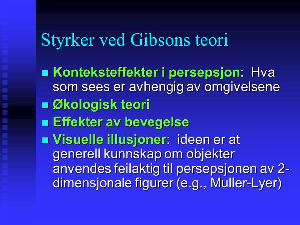 Styrker ved Gibsons teori Konteksteffekter i persepsjon: Hva som sees er avhengig av omgivelsene Konteksteffekter i persepsjon: Hva som sees er avhengig av omgivelsene Økologisk teori Økologisk teori Effekter av bevegelse Effekter av bevegelse Visuelle illusjoner: ideen er at generell kunnskap om objekter anvendes feilaktig til persepsjonen av 2- dimensjonale figurer (e.g., Muller-Lyer) Visuelle illusjoner: ideen er at generell kunnskap om objekter anvendes feilaktig til persepsjonen av 2- dimensjonale figurer (e.g., Muller-Lyer)