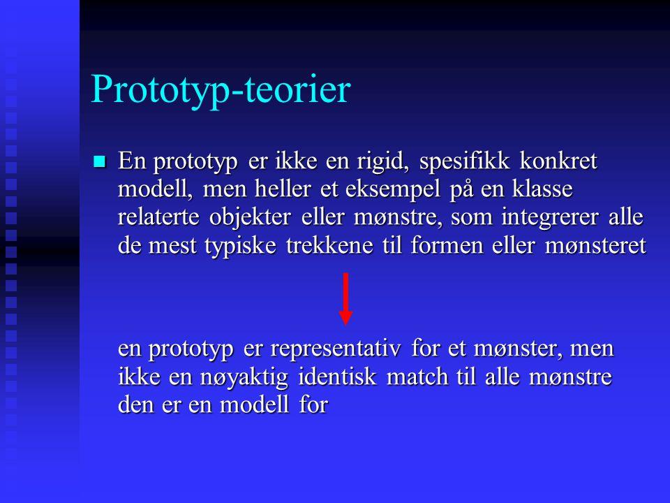 Prototyp-teorier En prototyp er ikke en rigid, spesifikk konkret modell, men heller et eksempel på en klasse relaterte objekter eller mønstre, som integrerer alle de mest typiske trekkene til formen eller mønsteret En prototyp er ikke en rigid, spesifikk konkret modell, men heller et eksempel på en klasse relaterte objekter eller mønstre, som integrerer alle de mest typiske trekkene til formen eller mønsteret en prototyp er representativ for et mønster, men ikke en nøyaktig identisk match til alle mønstre den er en modell for