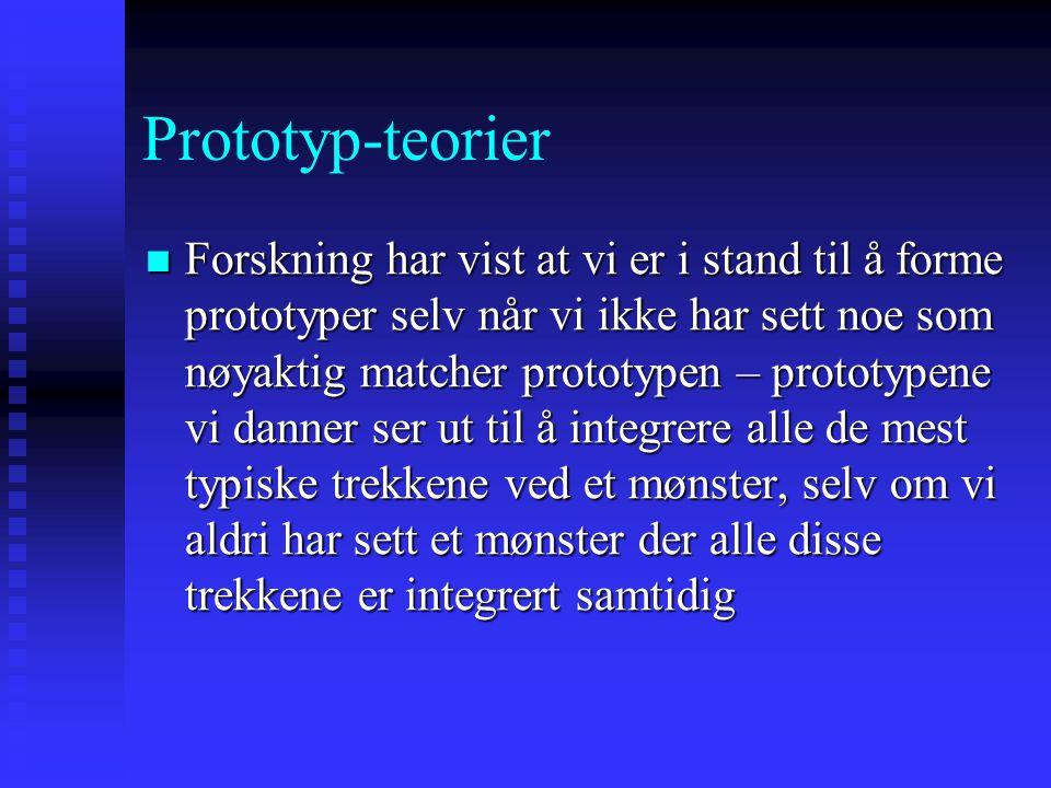 Prototyp-teorier Forskning har vist at vi er i stand til å forme prototyper selv når vi ikke har sett noe som nøyaktig matcher prototypen – prototypene vi danner ser ut til å integrere alle de mest typiske trekkene ved et mønster, selv om vi aldri har sett et mønster der alle disse trekkene er integrert samtidig Forskning har vist at vi er i stand til å forme prototyper selv når vi ikke har sett noe som nøyaktig matcher prototypen – prototypene vi danner ser ut til å integrere alle de mest typiske trekkene ved et mønster, selv om vi aldri har sett et mønster der alle disse trekkene er integrert samtidig