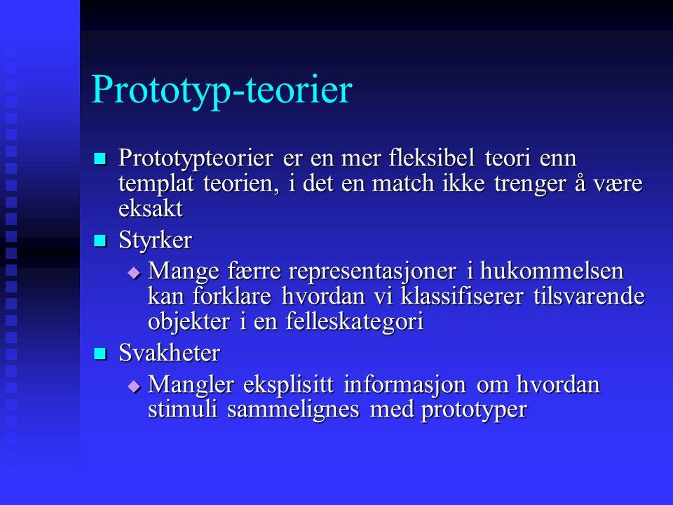 Prototyp-teorier Prototypteorier er en mer fleksibel teori enn templat teorien, i det en match ikke trenger å være eksakt Prototypteorier er en mer fleksibel teori enn templat teorien, i det en match ikke trenger å være eksakt Styrker Styrker  Mange færre representasjoner i hukommelsen kan forklare hvordan vi klassifiserer tilsvarende objekter i en felleskategori Svakheter Svakheter  Mangler eksplisitt informasjon om hvordan stimuli sammelignes med prototyper