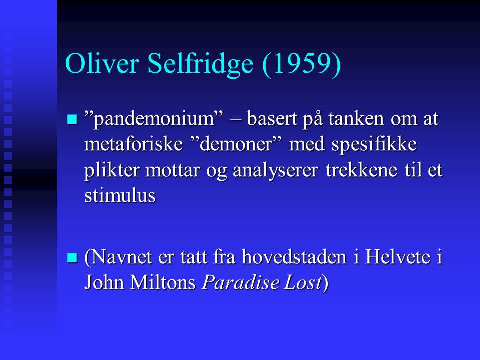 Oliver Selfridge (1959) pandemonium – basert på tanken om at metaforiske demoner med spesifikke plikter mottar og analyserer trekkene til et stimulus pandemonium – basert på tanken om at metaforiske demoner med spesifikke plikter mottar og analyserer trekkene til et stimulus (Navnet er tatt fra hovedstaden i Helvete i John Miltons Paradise Lost) (Navnet er tatt fra hovedstaden i Helvete i John Miltons Paradise Lost)