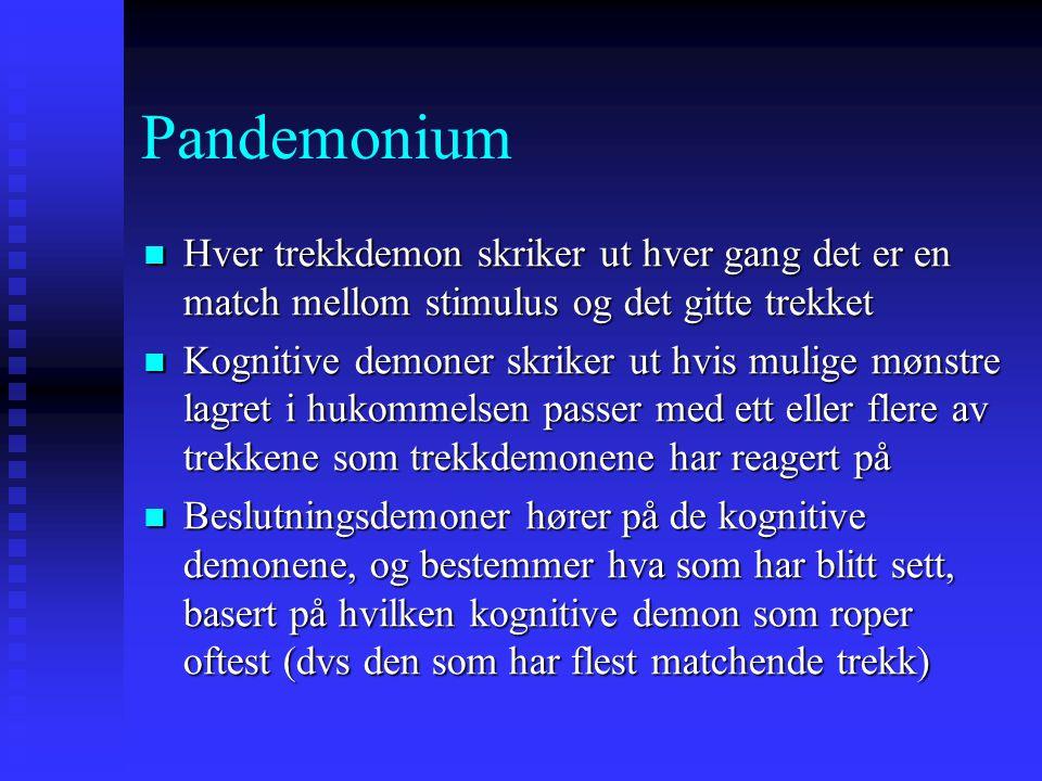 Pandemonium Hver trekkdemon skriker ut hver gang det er en match mellom stimulus og det gitte trekket Hver trekkdemon skriker ut hver gang det er en match mellom stimulus og det gitte trekket Kognitive demoner skriker ut hvis mulige mønstre lagret i hukommelsen passer med ett eller flere av trekkene som trekkdemonene har reagert på Kognitive demoner skriker ut hvis mulige mønstre lagret i hukommelsen passer med ett eller flere av trekkene som trekkdemonene har reagert på Beslutningsdemoner hører på de kognitive demonene, og bestemmer hva som har blitt sett, basert på hvilken kognitive demon som roper oftest (dvs den som har flest matchende trekk) Beslutningsdemoner hører på de kognitive demonene, og bestemmer hva som har blitt sett, basert på hvilken kognitive demon som roper oftest (dvs den som har flest matchende trekk)
