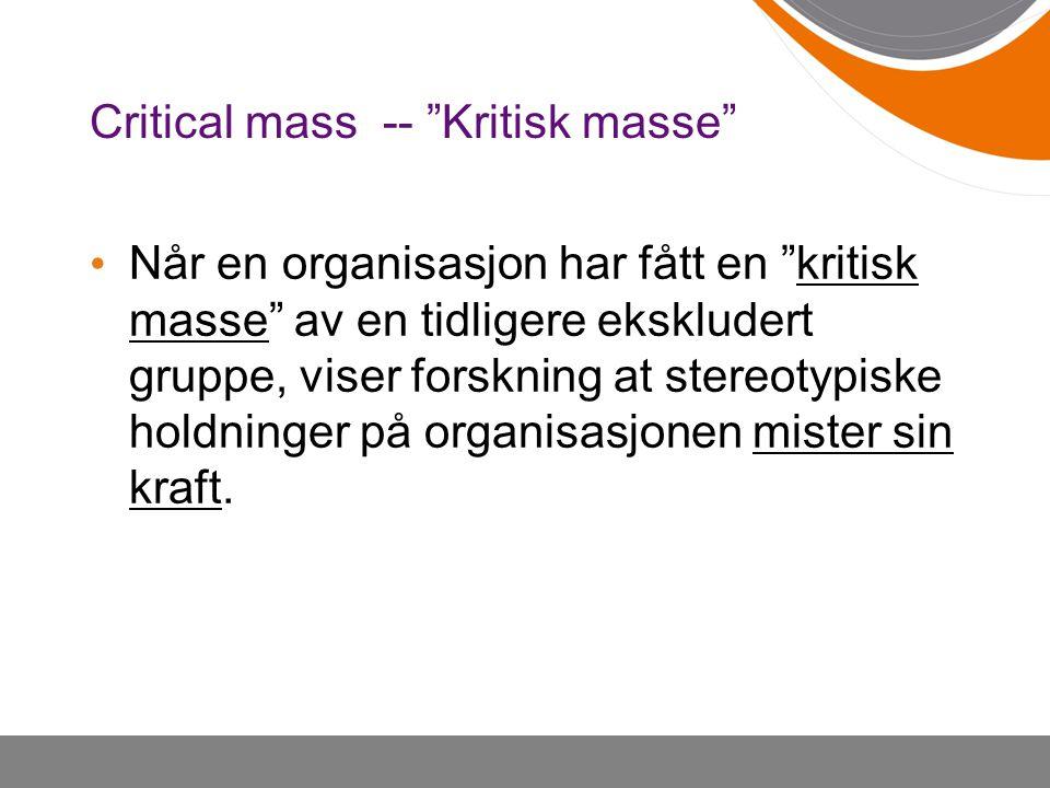 Critical mass -- Kritisk masse Når en organisasjon har fått en kritisk masse av en tidligere ekskludert gruppe, viser forskning at stereotypiske holdninger på organisasjonen mister sin kraft.