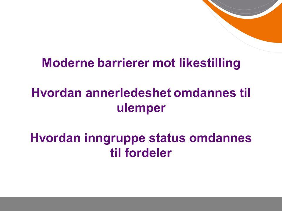 Moderne barrierer mot likestilling Hvordan annerledeshet omdannes til ulemper Hvordan inngruppe status omdannes til fordeler