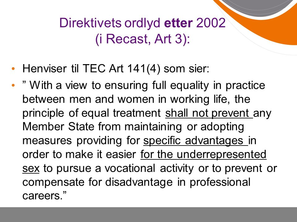 Direktivets ordlyd etter 2002 (i Recast, Art 3): Henviser til TEC Art 141(4) som sier: With a view to ensuring full equality in practice between men and women in working life, the principle of equal treatment shall not prevent any Member State from maintaining or adopting measures providing for specific advantages in order to make it easier for the underrepresented sex to pursue a vocational activity or to prevent or compensate for disadvantage in professional careers.
