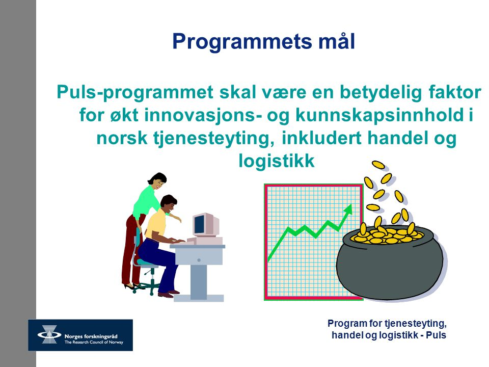 Program for tjenesteyting, handel og logistikk - Puls Målet skal nås ved å bidra til FoU-basert nyskaping Effektive innovasjonsprosesser i nettverk av samarbeidende aktører Økt kompetanse innen tjenesteyting Økt internasjonalt samarbeid Bedre kunnskapsgrunnlag for tjenesteforskning