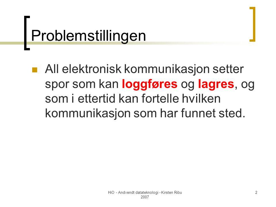HiO - Andvendt datateknologi - Kirsten Ribu 2007 2 Problemstillingen All elektronisk kommunikasjon setter spor som kan loggføres og lagres, og som i ettertid kan fortelle hvilken kommunikasjon som har funnet sted.