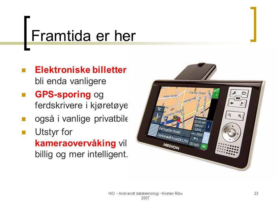 HiO - Andvendt datateknologi - Kirsten Ribu 2007 23 Framtida er her Elektroniske billetter vil bli enda vanligere GPS-sporing og ferdskrivere i kjøretøyer også i vanlige privatbiler Utstyr for kameraovervåking vil bli billig og mer intelligent.