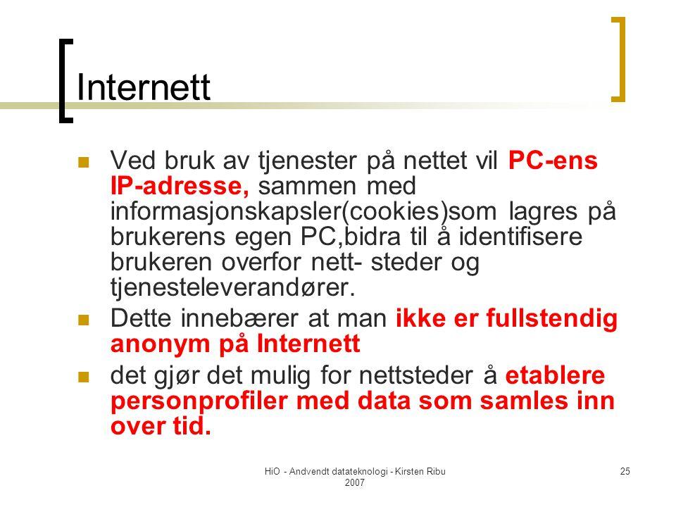 HiO - Andvendt datateknologi - Kirsten Ribu 2007 25 Internett Ved bruk av tjenester på nettet vil PC-ens IP-adresse, sammen med informasjonskapsler(cookies)som lagres på brukerens egen PC,bidra til å identifisere brukeren overfor nett- steder og tjenesteleverandører.