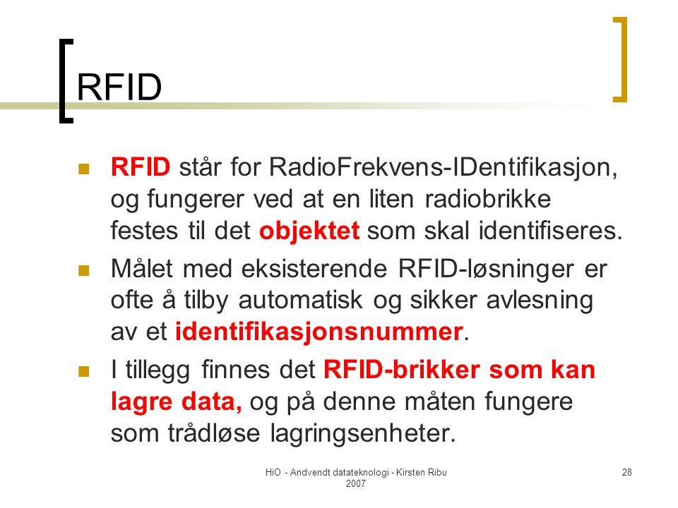 HiO - Andvendt datateknologi - Kirsten Ribu 2007 28 RFID RFID står for RadioFrekvens-IDentifikasjon, og fungerer ved at en liten radiobrikke festes til det objektet som skal identifiseres.
