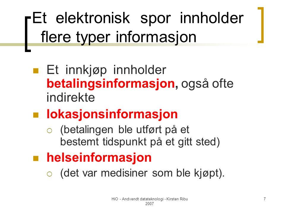 HiO - Andvendt datateknologi - Kirsten Ribu 2007 7 Et elektronisk spor innholder flere typer informasjon Et innkjøp innholder betalingsinformasjon, også ofte indirekte lokasjonsinformasjon  (betalingen ble utført på et bestemt tidspunkt på et gitt sted) helseinformasjon  (det var medisiner som ble kjøpt).