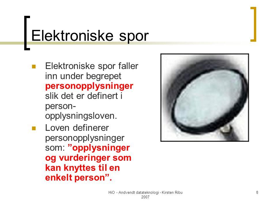HiO - Andvendt datateknologi - Kirsten Ribu 2007 8 Elektroniske spor Elektroniske spor faller inn under begrepet personopplysninger slik det er definert i person- opplysningsloven.
