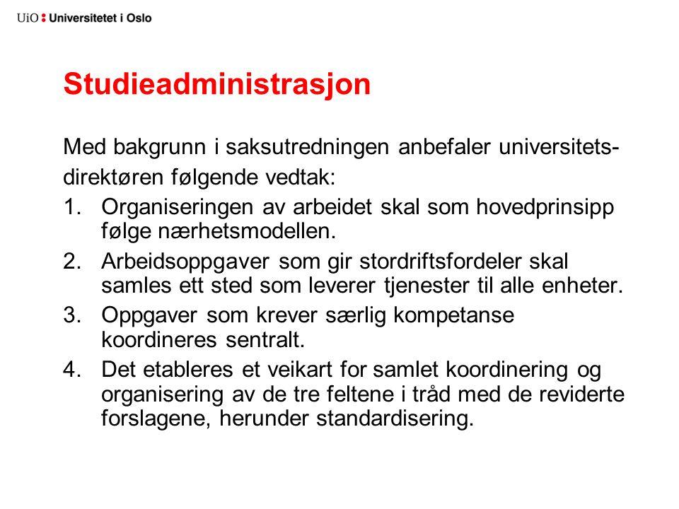 Studieadministrasjon Med bakgrunn i saksutredningen anbefaler universitets- direktøren følgende vedtak: 1.Organiseringen av arbeidet skal som hovedprinsipp følge nærhetsmodellen.