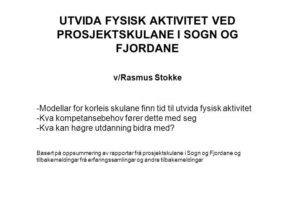 UTVIDA FYSISK AKTIVITET VED PROSJEKTSKULANE I SOGN OG FJORDANE v/Rasmus Stokke -Modellar for korleis skulane finn tid til utvida fysisk aktivitet -Kva kompetansebehov fører dette med seg -Kva kan høgre utdanning bidra med.