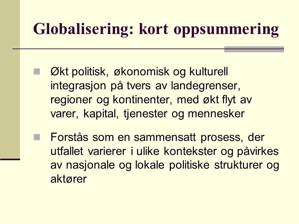 Globalisering: kort oppsummering Økt politisk, økonomisk og kulturell integrasjon på tvers av landegrenser, regioner og kontinenter, med økt flyt av v