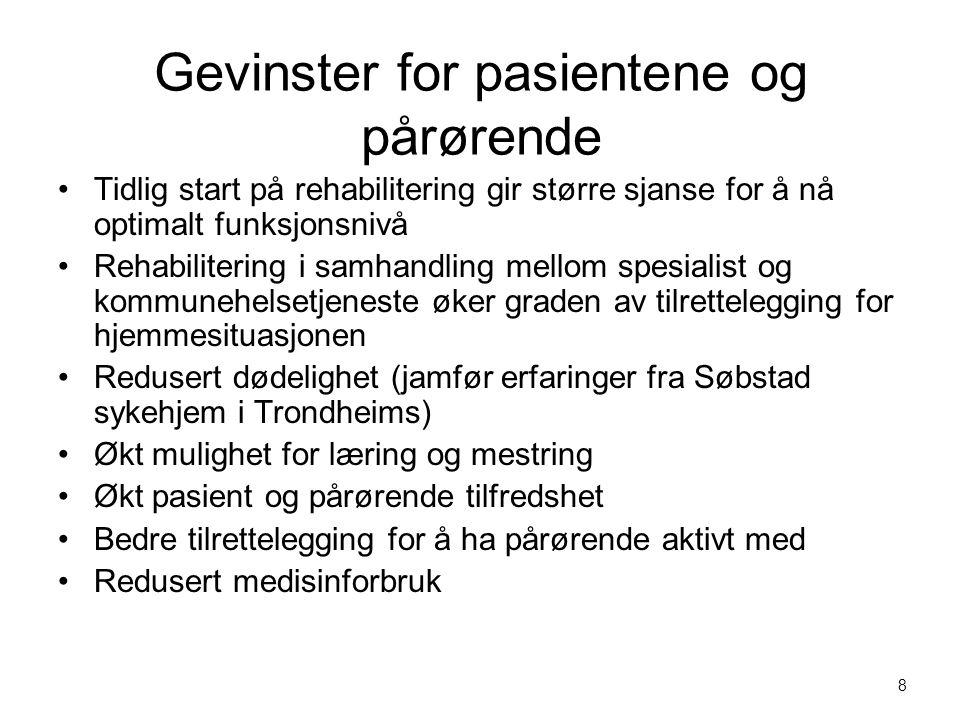 Gevinster for pasientene og pårørende Tidlig start på rehabilitering gir større sjanse for å nå optimalt funksjonsnivå Rehabilitering i samhandling mellom spesialist og kommunehelsetjeneste øker graden av tilrettelegging for hjemmesituasjonen Redusert dødelighet (jamfør erfaringer fra Søbstad sykehjem i Trondheims) Økt mulighet for læring og mestring Økt pasient og pårørende tilfredshet Bedre tilrettelegging for å ha pårørende aktivt med Redusert medisinforbruk 8
