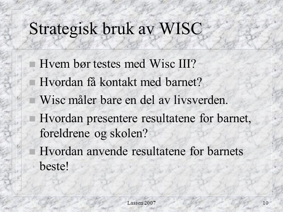 Lassen 200710 Strategisk bruk av WISC n Hvem bør testes med Wisc III? n Hvordan få kontakt med barnet? n Wisc måler bare en del av livsverden. n Hvord