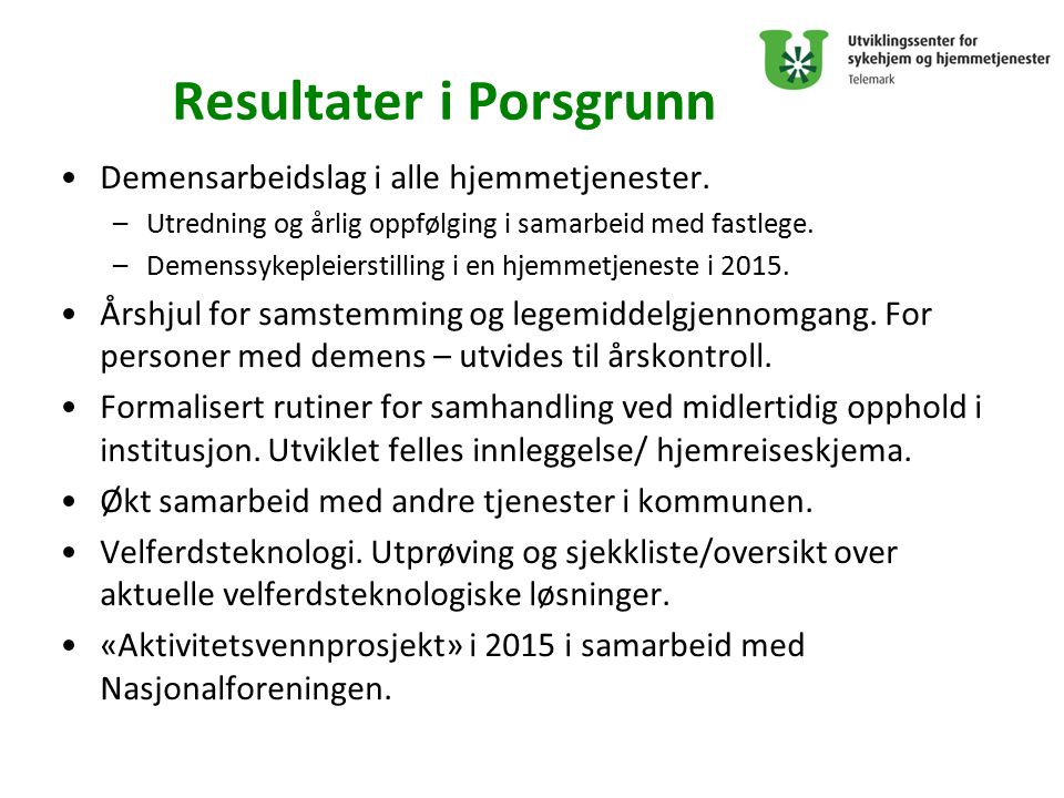 Resultater i Porsgrunn Demensarbeidslag i alle hjemmetjenester. –Utredning og årlig oppfølging i samarbeid med fastlege. –Demenssykepleierstilling i e
