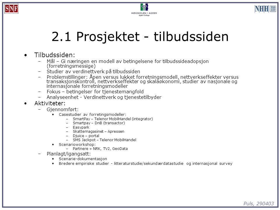 Puls, 290403 2.1 Prosjektet - tilbudssiden Tilbudssiden: –Mål – Gi næringen en modell av betingelsene for tilbudssideadopsjon (forretningsmessige) –Studier av verdinettverk på tilbudssiden –Problemstillinger: Åpen versus lukket forretningsmodell, nettverkseffekter versus transaksjonskontroll, nettverkseffekter og skalaøkonomi, studier av nasjonale og internasjonale forretningsmodeller –Fokus – betingelser for tjenestemangfold –Analyseenhet - Verdinettverk og tjenestetilbyder Aktiviteter: –Gjennomført: Casestudier av forretingsmodeller: –SmartPay – Telenor MobilHandel (integrator) –Smartpay – DnB (transactor) –Easypark –Skattemagasinet – Apressen –Djuice – portal –SMS Jackpot – Telenor MobilHandel Scenarioworkshop: –Partnere + NRK, TV2, GeoData –Planlagt/igangsatt: Scenarie-dokumentasjon Bredere empiriske studier - litteraturstudie/sekundærdatastudie og internasjonal survey