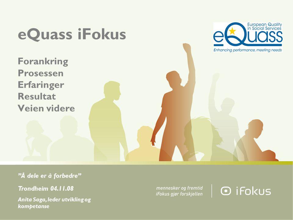 eQuass iFokus Forankring Prosessen Erfaringer Resultat Veien videre Å dele er å forbedre Trondheim 04.11.08 Anita Saga, leder utvikling og kompetanse