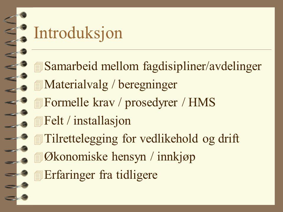 Introduksjon 4 Samarbeid mellom fagdisipliner/avdelinger 4 Materialvalg / beregninger 4 Formelle krav / prosedyrer / HMS 4 Felt / installasjon 4 Tilre