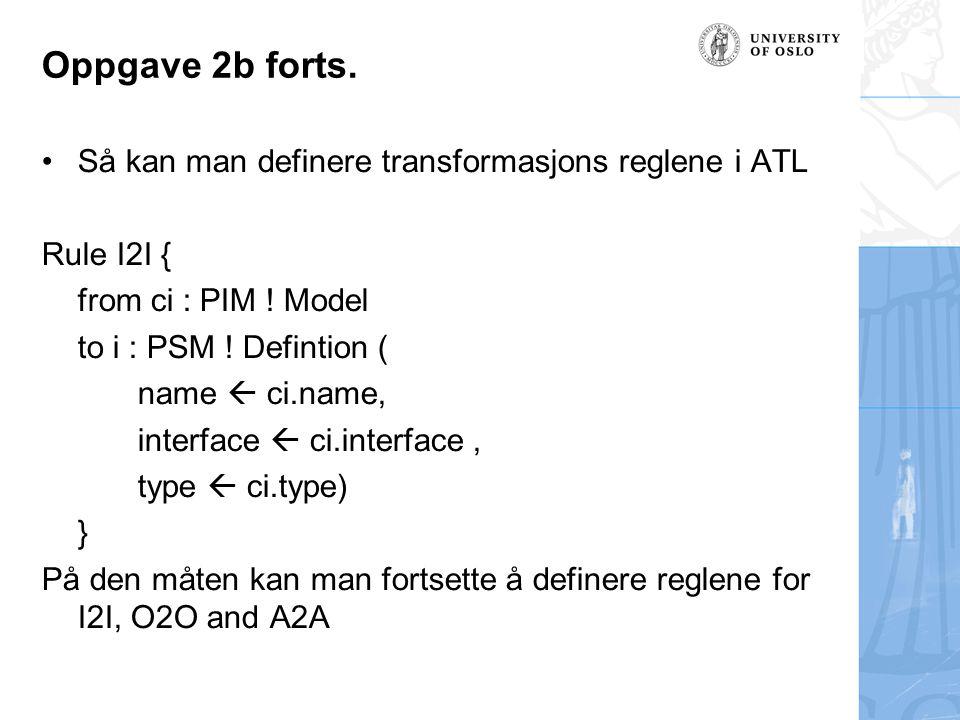 Oppgave 2b forts. Så kan man definere transformasjons reglene i ATL Rule I2I { from ci : PIM ! Model to i : PSM ! Defintion ( name  ci.name, interfac