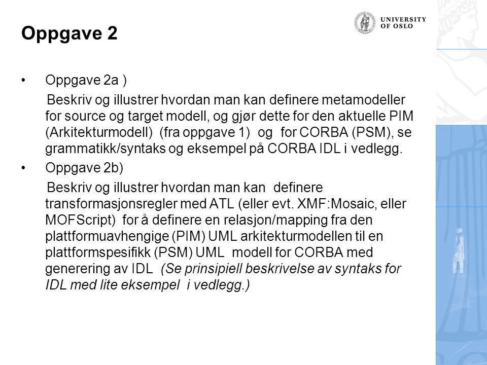 Oppgave 2a En transformasjon krever to metamodeller: –En kilde metamodel(source) –En mål metamodel (target) I vårt tilfelle er PIM fra oppg1 en kilde metamodel og mål metamodelen er en PSM Corba.
