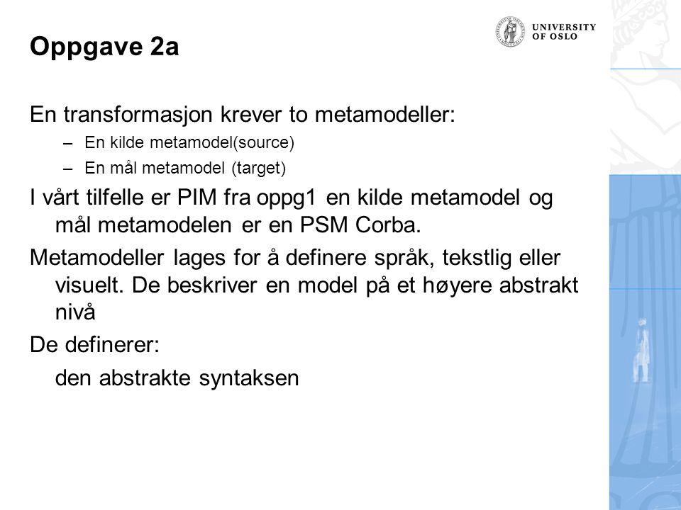 Oppgave 2a En transformasjon krever to metamodeller: –En kilde metamodel(source) –En mål metamodel (target) I vårt tilfelle er PIM fra oppg1 en kilde