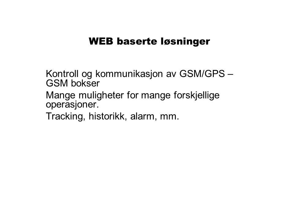 WEB baserte løsninger Kontroll og kommunikasjon av GSM/GPS – GSM bokser Mange muligheter for mange forskjellige operasjoner. Tracking, historikk, alar