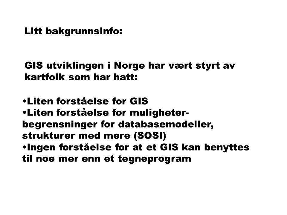 Litt bakgrunnsinfo: GIS utviklingen i Norge har vært styrt av kartfolk som har hatt: Liten forståelse for GIS Liten forståelse for muligheter- begrensninger for databasemodeller, strukturer med mere (SOSI) Ingen forståelse for at et GIS kan benyttes til noe mer enn et tegneprogram