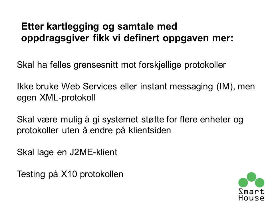 Etter kartlegging og samtale med oppdragsgiver fikk vi definert oppgaven mer: Skal ha felles grensesnitt mot forskjellige protokoller Ikke bruke Web Services eller instant messaging (IM), men egen XML-protokoll Skal være mulig å gi systemet støtte for flere enheter og protokoller uten å endre på klientsiden Skal lage en J2ME-klient Testing på X10 protokollen